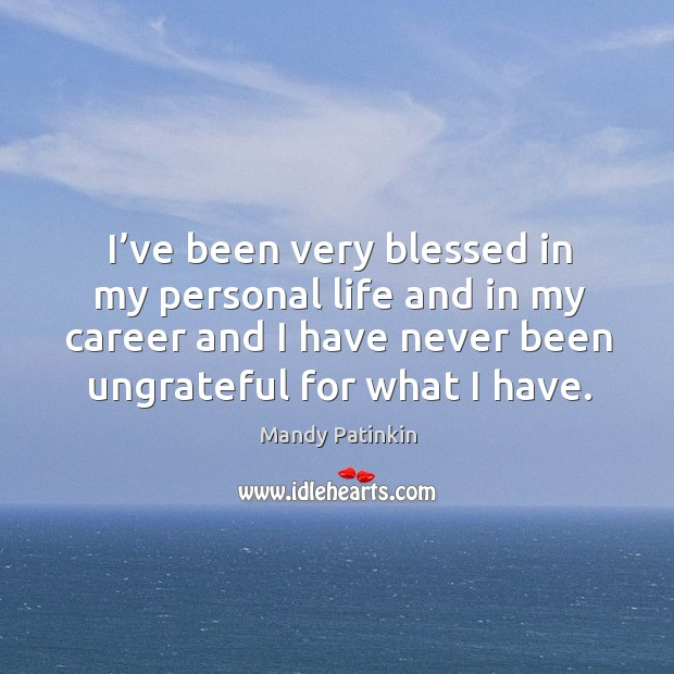 Image, I've been very blessed in my personal life and in my career and I have never been ungrateful for what I have.