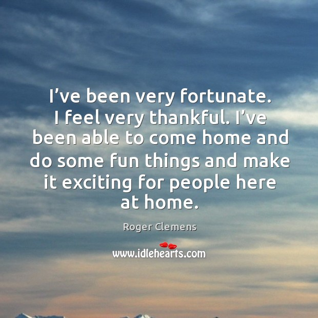 I've been very fortunate. I feel very thankful. I've been able to come home and do some Image
