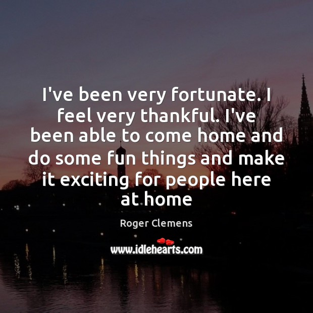 I've been very fortunate. I feel very thankful. I've been able to Roger Clemens Picture Quote