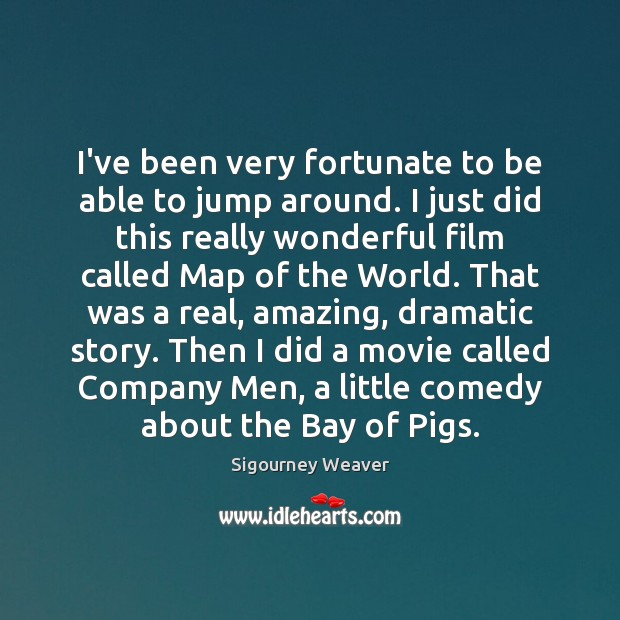 I've been very fortunate to be able to jump around. I just Sigourney Weaver Picture Quote