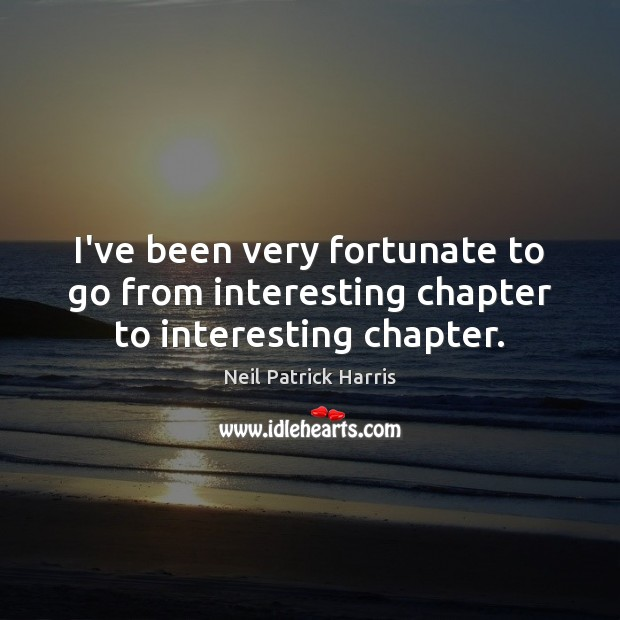 I've been very fortunate to go from interesting chapter to interesting chapter. Neil Patrick Harris Picture Quote