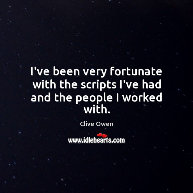 I've been very fortunate with the scripts I've had and the people I worked with. Clive Owen Picture Quote
