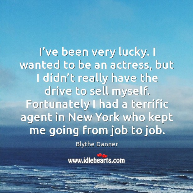 I've been very lucky. I wanted to be an actress, but I didn't really have the drive to sell myself. Blythe Danner Picture Quote