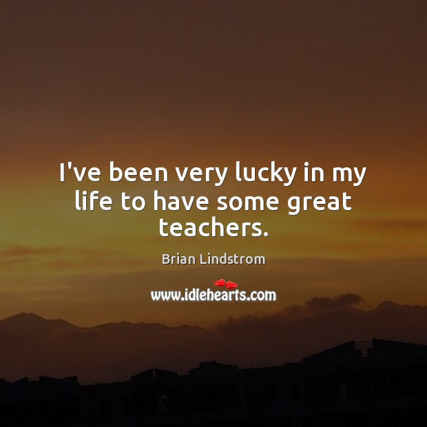 I've been very lucky in my life to have some great teachers. Image