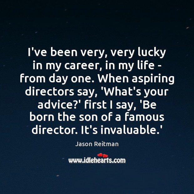 I've been very, very lucky in my career, in my life – Jason Reitman Picture Quote
