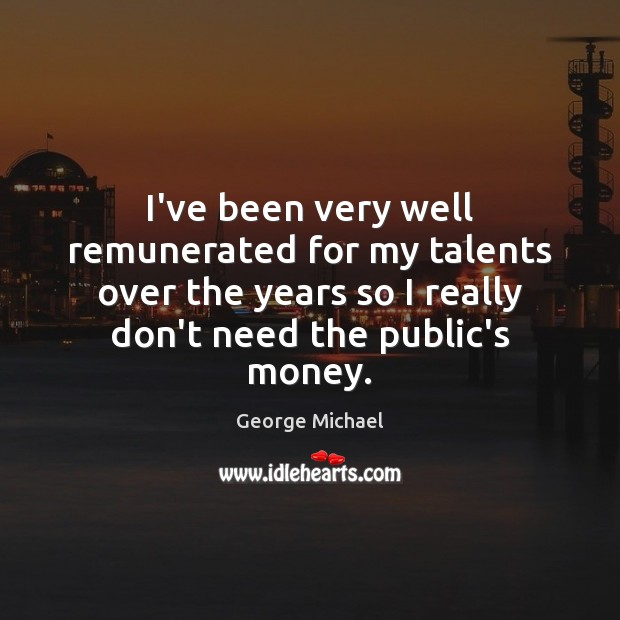 I've been very well remunerated for my talents over the years so George Michael Picture Quote