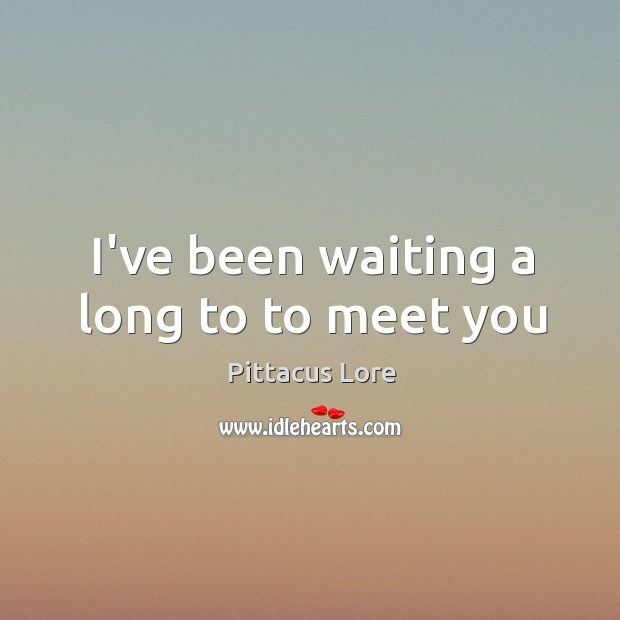 I've been waiting a long to to meet you Image