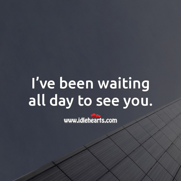 I've been waiting all day to see you. Picture Quotes Image
