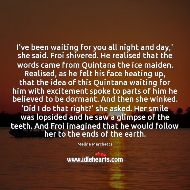 I've been waiting for you all night and day,' she said. Melina Marchetta Picture Quote