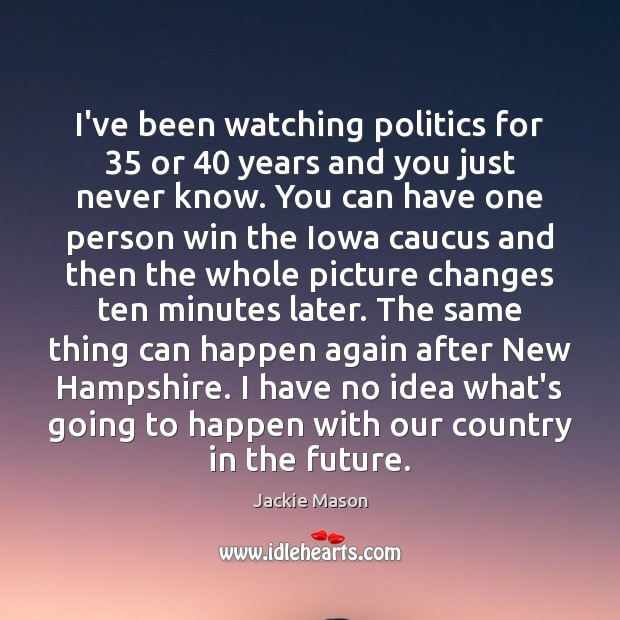 Image, I've been watching politics for 35 or 40 years and you just never know.