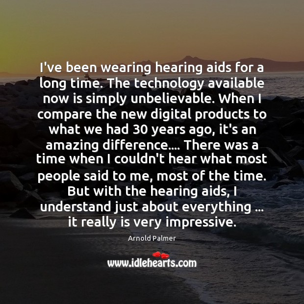Image, I've been wearing hearing aids for a long time. The technology available