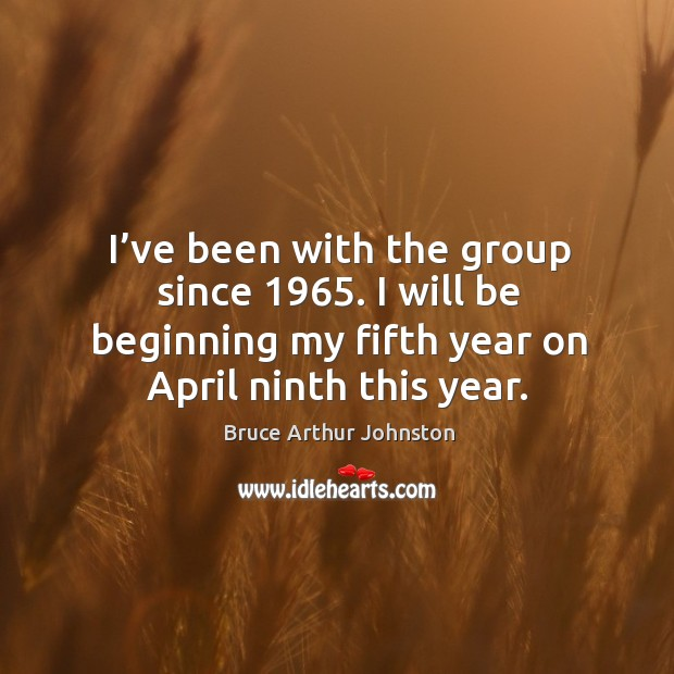 Image, I've been with the group since 1965. I will be beginning my fifth year on april ninth this year.