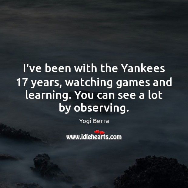 Image, I've been with the Yankees 17 years, watching games and learning. You can