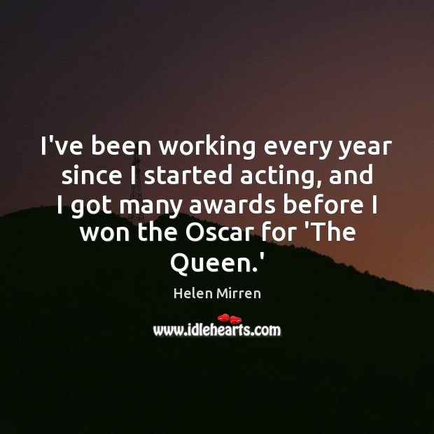 I've been working every year since I started acting, and I got Helen Mirren Picture Quote