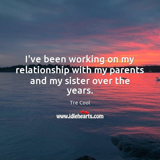 I've been working on my relationship with my parents and my sister over the years. Tre Cool Picture Quote