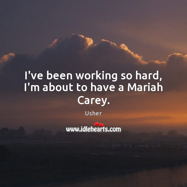 I've been working so hard, I'm about to have a Mariah Carey. Image