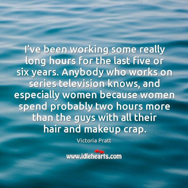 I've been working some really long hours for the last five or six years. Victoria Pratt Picture Quote