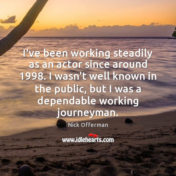 I've been working steadily as an actor since around 1998. I wasn't well Nick Offerman Picture Quote