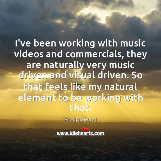 I've been working with music videos and commercials, they are naturally very Image
