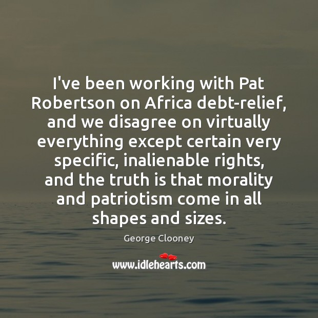 I've been working with Pat Robertson on Africa debt-relief, and we disagree George Clooney Picture Quote