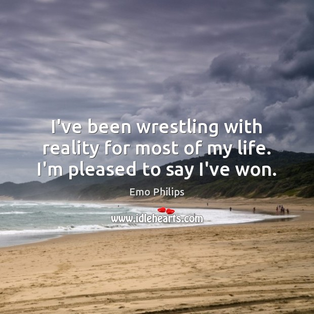 I've been wrestling with reality for most of my life. I'm pleased to say I've won. Image