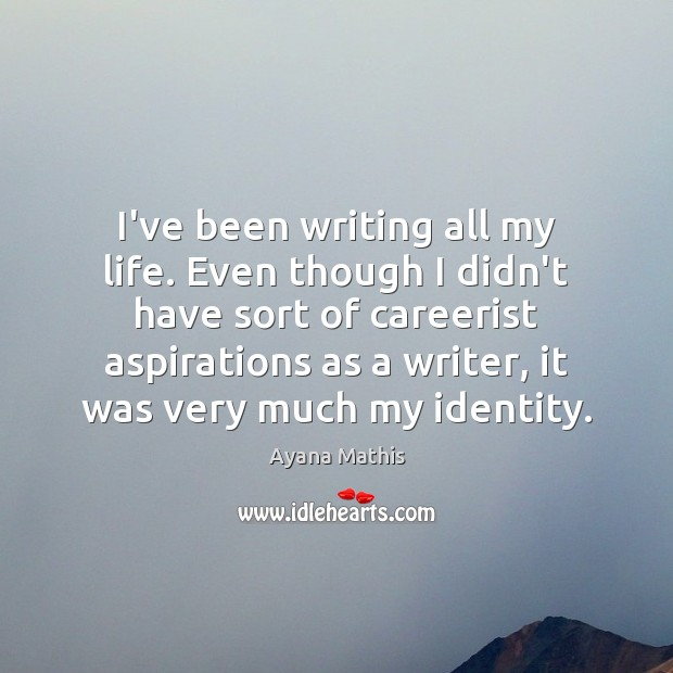 Image, I've been writing all my life. Even though I didn't have sort