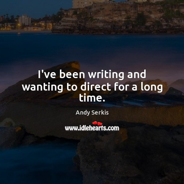 I've been writing and wanting to direct for a long time. Andy Serkis Picture Quote