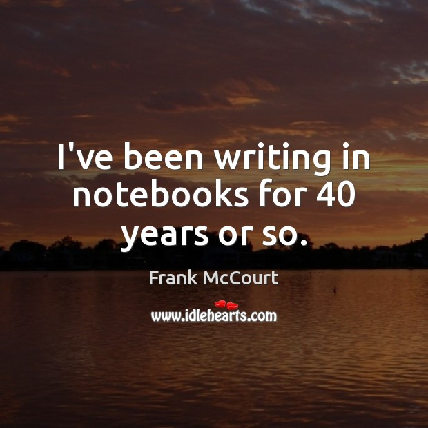 Image, I've been writing in notebooks for 40 years or so.