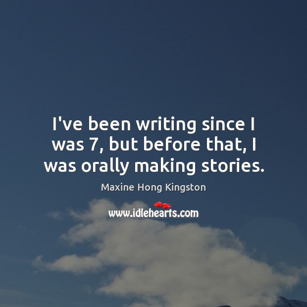 I've been writing since I was 7, but before that, I was orally making stories. Maxine Hong Kingston Picture Quote