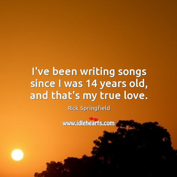 I've been writing songs since I was 14 years old, and that's my true love. Rick Springfield Picture Quote