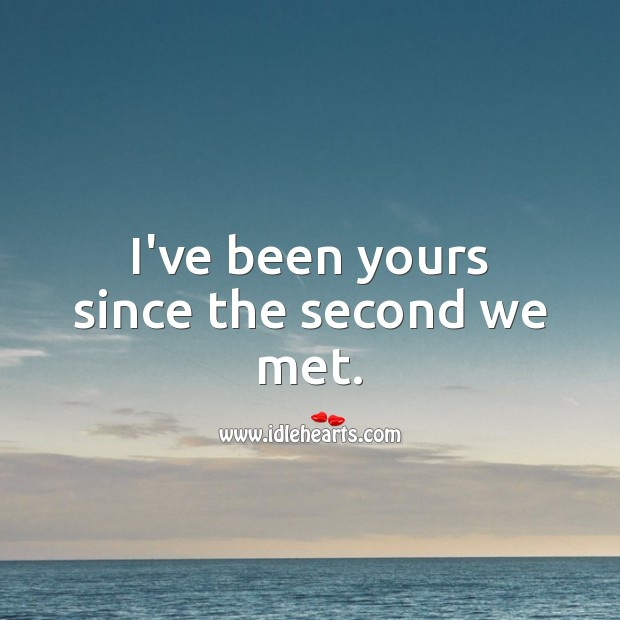 I've been yours since the second we met. Love Forever Quotes Image