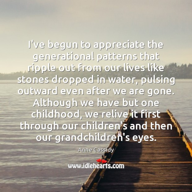 Image, I've begun to appreciate the generational patterns that ripple out from our