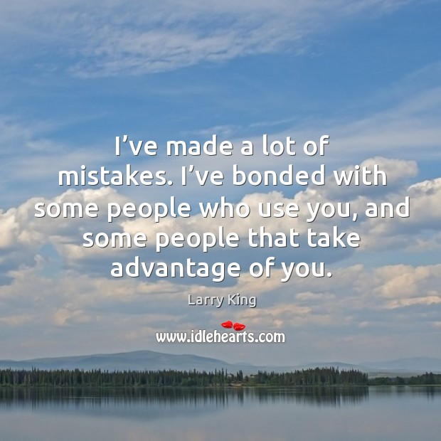I've bonded with some people who use you, and some people that take advantage of you. Image