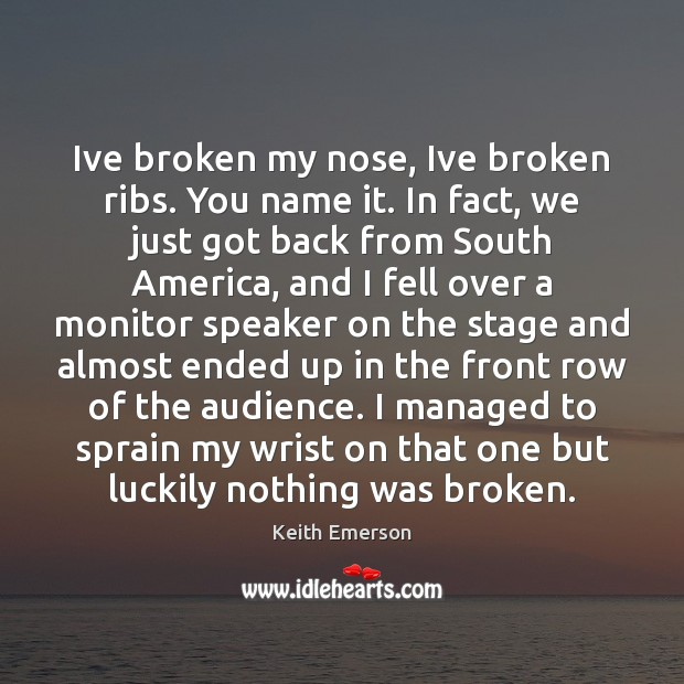 Keith Emerson Picture Quote image saying: Ive broken my nose, Ive broken ribs. You name it. In fact,