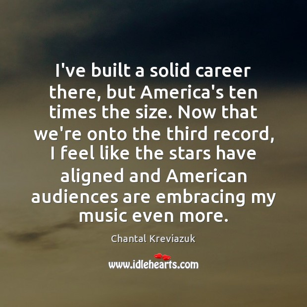 I've built a solid career there, but America's ten times the size. Image