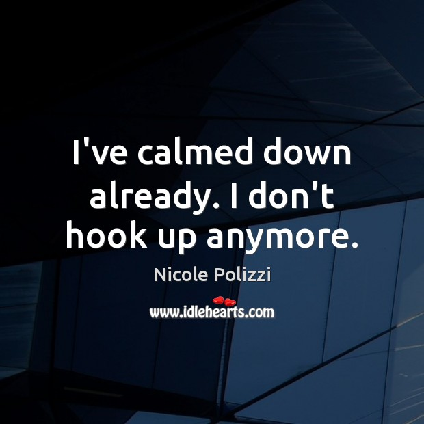 I've calmed down already. I don't hook up anymore. Nicole Polizzi Picture Quote
