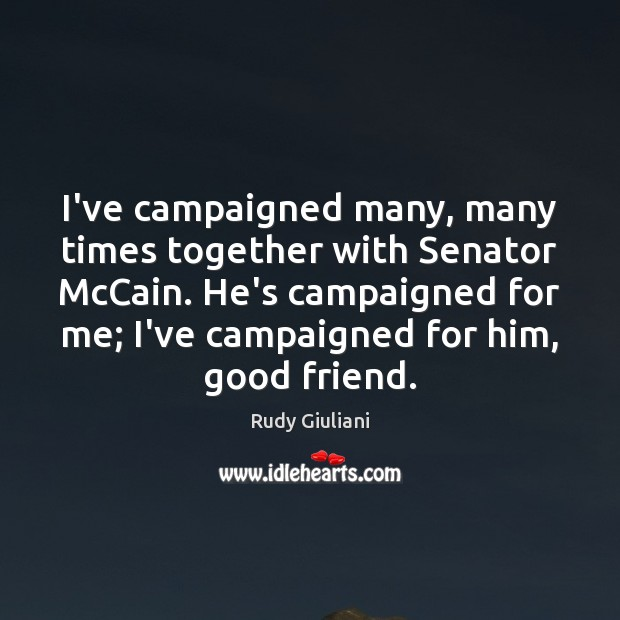 I've campaigned many, many times together with Senator McCain. He's campaigned for Rudy Giuliani Picture Quote