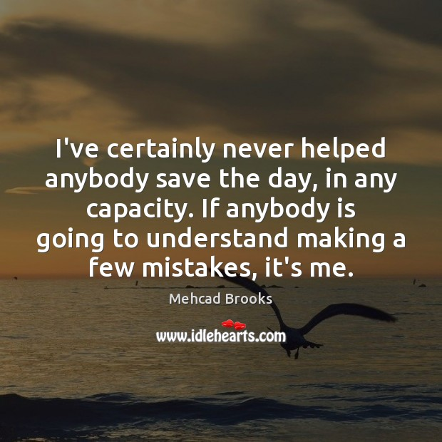 I've certainly never helped anybody save the day, in any capacity. If Mehcad Brooks Picture Quote