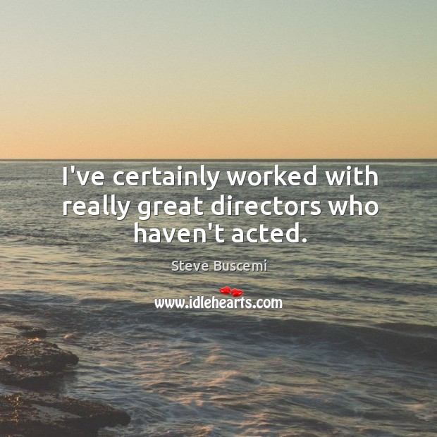 I've certainly worked with really great directors who haven't acted. Image