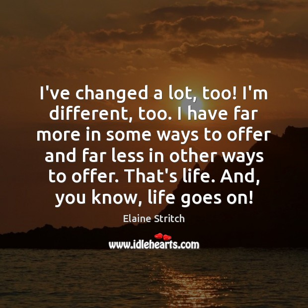 I've changed a lot, too! I'm different, too. I have far more Elaine Stritch Picture Quote