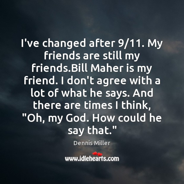 Image about I've changed after 9/11. My friends are still my friends.Bill Maher is