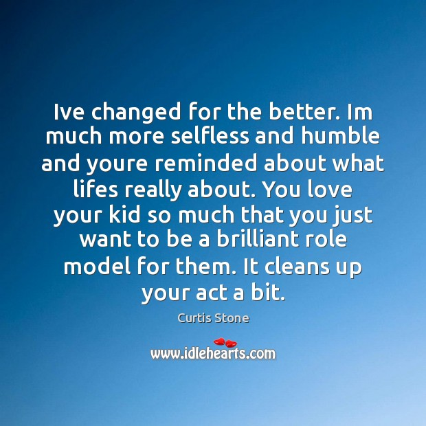 Ive changed for the better. Im much more selfless and humble and Curtis Stone Picture Quote