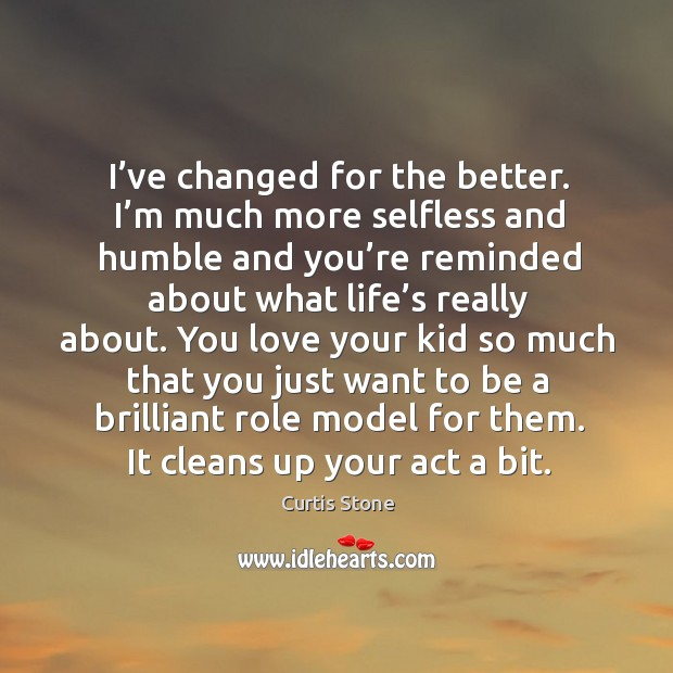 I've changed for the better. I'm much more selfless and humble and you're reminded about Curtis Stone Picture Quote