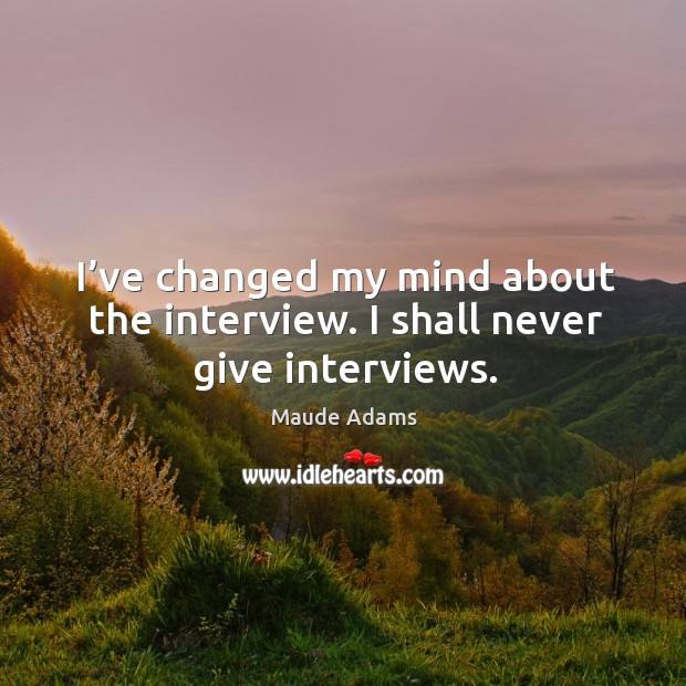 Image, I've changed my mind about the interview. I shall never give interviews.