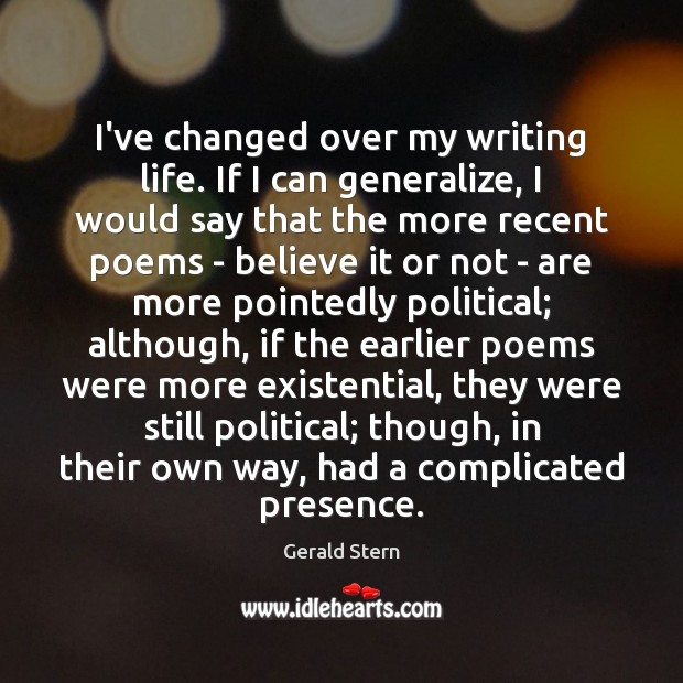 I've changed over my writing life. If I can generalize, I would Gerald Stern Picture Quote