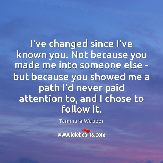 I've changed since I've known you. Not because you made me into Tammara Webber Picture Quote