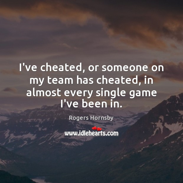Image, I've cheated, or someone on my team has cheated, in almost every single game I've been in.