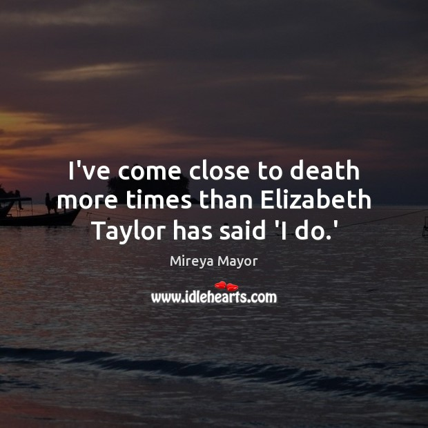 I've come close to death more times than Elizabeth Taylor has said 'I do.' Image