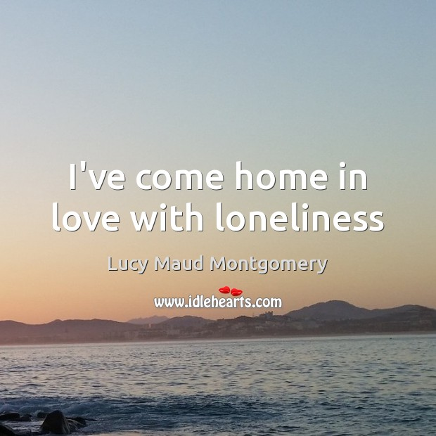 I've come home in love with loneliness Lucy Maud Montgomery Picture Quote