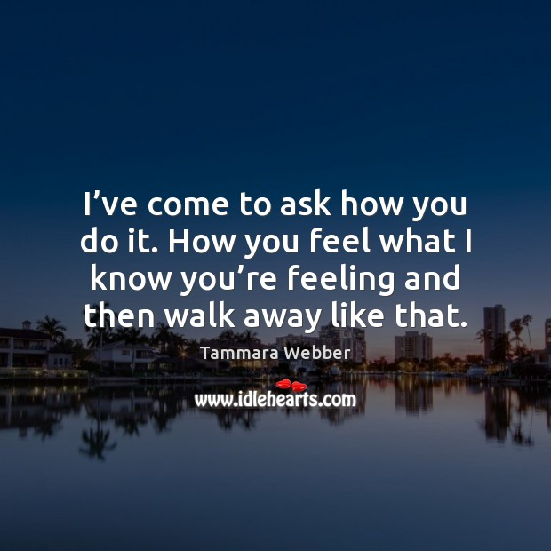 I've come to ask how you do it. How you feel Tammara Webber Picture Quote